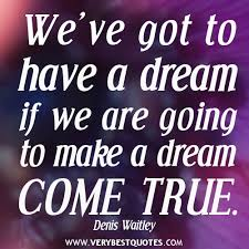 Inspirational Quotes About Making Dreams Come True Best of We've Got To Have A Dream If We Are Going To Make A Dream Come True