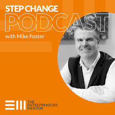 Step Change Podcast with Mike Foster, The Entrepreneurs Mentor