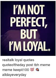 Tbh Quotes Best L'MNOT PERFECT BUT PM LOYAL Realtalk Loyal Quotes Quoteoftheday Post