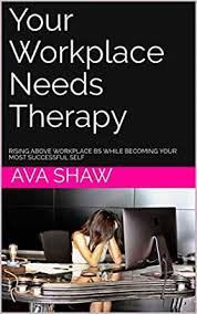 Amazon.com: Your Workplace Needs Therapy: Rising Above Workplace BS While  Becoming Your Most Successful Self eBook: Shaw, Ava: Kindle Store