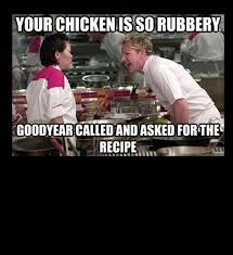 gordon ramsay meme chicken rubbery goodyear via Relatably.com