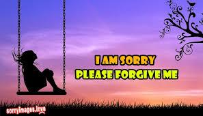 i am sorry please forgive me