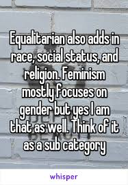 also adds in race social status and religion feminism mostly equalitarian also adds in race social status and religion feminism mostly focuses on gender but yes i