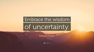 Deepak Chopra Quote Embrace The Wisdom Of Uncertainty Olw