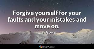 How To Forgive Yourself Quotes Best Of Forgive Yourself For Your Faults And Your Mistakes And Move On