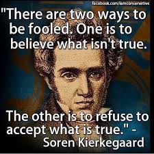 "Image result for ""There are two ways to be fooled. One is to believe what isn't true; the other is to refuse to believe what is true."" — Soren Kierkegaard"