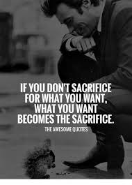 Quotes About Sacrifice Awesome If YOU DON'T SACRIFICE FOR WHAT YOU WANT WHAT YOU WANT BECOMES THE