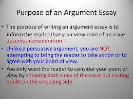 argument essay argumentative assignments require you to purpose of an argument essay the purpose of writing an argument essay is to inform the