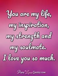 Quotes About Strength And Love Inspiration You Are My Life My Inspiration My Strength And My Soulmate I Love