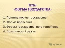Презентация на тему Понятие формы государства Форма  Понятие формы государства 2 Форма правления 3 Формы государственного устройства 4 Политический режим