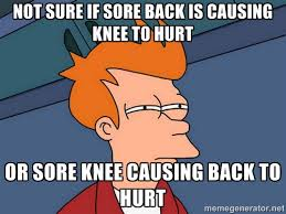 Not sure if sore back is causing knee to hurt or sore knee causing ... via Relatably.com