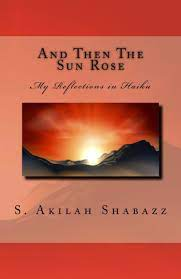And Then The Sun Rose: My Reflections in Haiku by S Akilah Shabazz,  Paperback | Barnes & Noble®