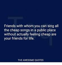 Cheap Quotes Cool Friends With Whom You Can Sing All The Cheap Songs In A Public Place