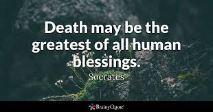 Socrates Quotes On Love Interesting Death May Be The Greatest Of All Human Blessings Socrates