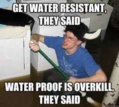 get water resistant, they said water proof is overkill, they said ... via Relatably.com