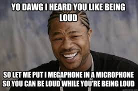yo dawg i heard you like being loud so let me put i megaphone in a ... via Relatably.com