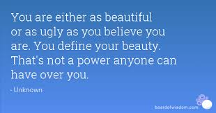 Your Not Ugly Your Beautiful Quotes Best Of You Are Either As Beautiful Or As Ugly As You Believe You Are You
