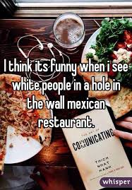 mexican restaurant people. Perfect Mexican I Think Its Funny When I See White People In A Hole The Wall Mexican  Restaurant For Mexican Restaurant People U