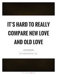 It's Hard To Really Compare New Love And Old Love Picture Quotes Extraordinary Old Love Quotes