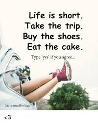 Life Is Short Take The Trip Buy The Shoes Eat The Cake Type Yes If