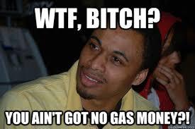 WTF, BITCH? YOU AIN'T GOT NO GAS MONEY?! - WTF BITCH MAN - quickmeme via Relatably.com