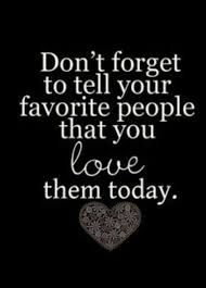 best sayings scriptures quotes images  don t forget to tell your favorite people that you love them today love you my favorite people yes you and you