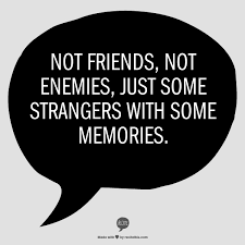 Not Friends Not Enemies Just Some Strangers With Some Memories Unique Our Friend Ship Its A Lofe Long Memories For Mi