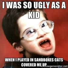 I was so ugly as a kid When I played in sandboxes cats covered me ... via Relatably.com