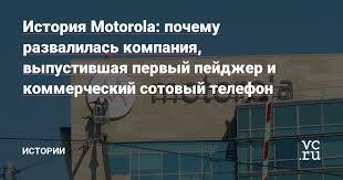 История <b>Motorola</b>: почему развалилась компания, выпустившая ...