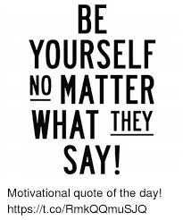 Quote Of The Day Best BE YOURSELF NO MATTER WHAT THEY SAY 48 Motivational Quote Of The Day