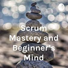 Scrum Mastery and Beginner's Mind