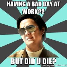Having a bad day at work?? BUT DID U DIE? - mr chow | Meme Generator via Relatably.com