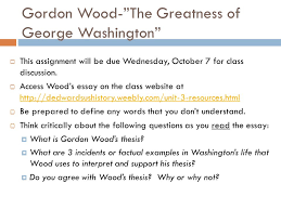 launching a new nation essential question why and how was george  gordon wood the greatness of george washington  this assignment will be due wednesday