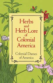 Herbs and Herb Lore of Colonial America: Colonial Dames of America ...