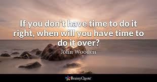 John Wooden Quotes Extraordinary If You Don't Have Time To Do It Right When Will You Have Time To Do