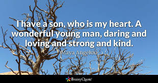 Maya Angelou Love Quotes 9 Inspiration I Have A Son Who Is My Heart A Wonderful Young Man Daring And