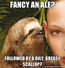 Fancy an ale? Followed by a oily, greasy scallop? - The Rape Sloth ... via Relatably.com