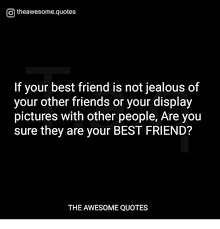 Otheawesomequotes If Your Best Friend Is Not Jealous Of Your Other Beauteous Best Quotes Jealousy Friendship