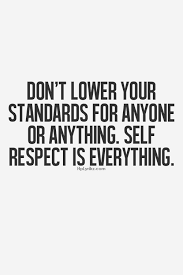don t lower your standards for anyone or anything self respect is don t lower your standards for anyone or anything self respect is everything