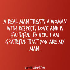 I Love My Man Quotes Interesting A Real Man Treats A Woman With Respect Love And Is Faithful To Her