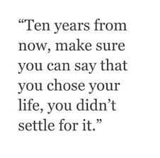 best choose me quotes ideas single life quotes choose life your every single day ten years from now make sure you can say that you chose your life you didn t settle for it