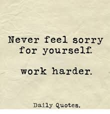 Never Feel Sorry For Yourself Quotes Best of Never Feel Sorry For Yourself Work Harder Daily Quotes Sorry Meme
