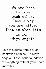 Love Quotes Maya Angelou Impressive Maya Angelou On Love Quotes Fresh We Are Here To Love Each Other