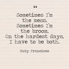 Sometimes Quotes Adorable Sometimes I'm The Mess Sometimes I'm The Broom On The Hardest Days