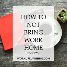 bring work home. How To Not Bring Work Home - Part 2