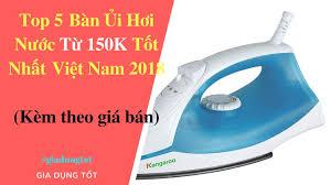 Top 5 Bàn Ủi Hơi Nước Tốt Nhất Việt Nam 2018 - Đồ Gia Dụng Tốt Nhất AZ -  YouTube