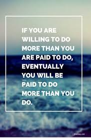 Thought For The Day If You Are Willing To Do More Than You Are Paid Interesting Thought For The Day Quotes
