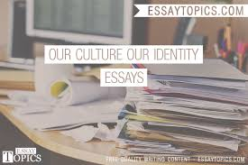 our culture our identity essays topics titles examples in 100% papers on our culture our identity essays sample topics paragraph introduction help research more class 1 12 high school college