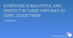 Beautiful In Your Own Way Quotes Best of EVERYONE IS BEAUTIFUL AND PERFECT IN THEIR OWN WAY SO DONT JUDGE THEM