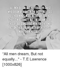 Te Lawrence Dream Quote Best Of ALL MEN DREAM BURNDFEQUALLY THOSE WHO DREAM BY NIGHT IN HE